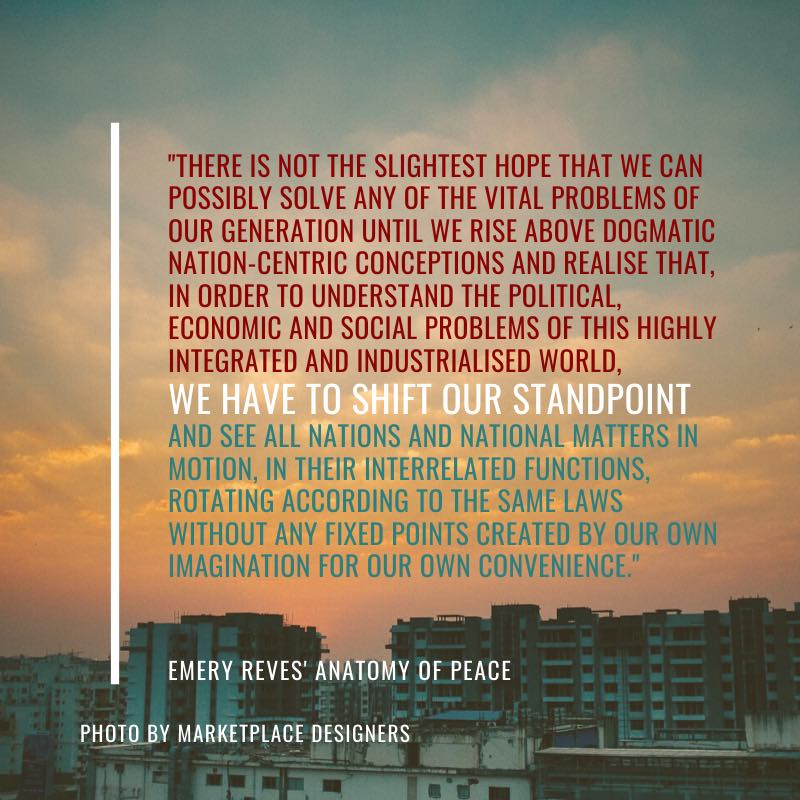 """There is not the slightest hope that we can possibly solve any of the vital problems of our generation until we rise above dogmatic nation-centric conceptions and realise that, in order to understand the political, economic and social problems of this highly integrated and industrialised world, we have to shift our standpoint and see all nations and national matters in motion, in their interrelated functions, rotating according to the same laws without any fixed points created by our own imagination for our own convenience.""  Emery Reves' The Anatomy of Peace"
