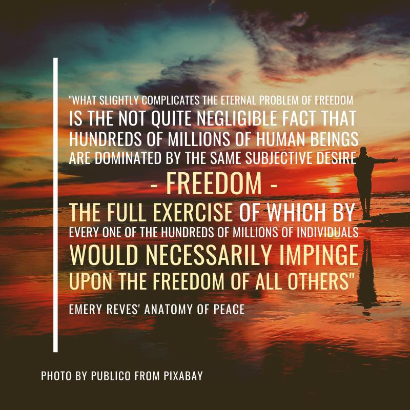 """What slightly complicates the eternal problem of freedom is the not quite negligible fact that hundreds of millions of human beings are dominated by the same subjective desire - freedom - the full exercise of which by every one of the hundreds of millions of individuals would necessarily impinge upon the freedom of all others""  Emery Reves' The Anatomy of Peace"