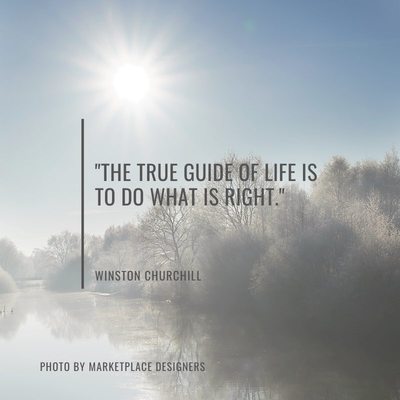 """The true guide of life is to do what is right.""  Winston Churchill"