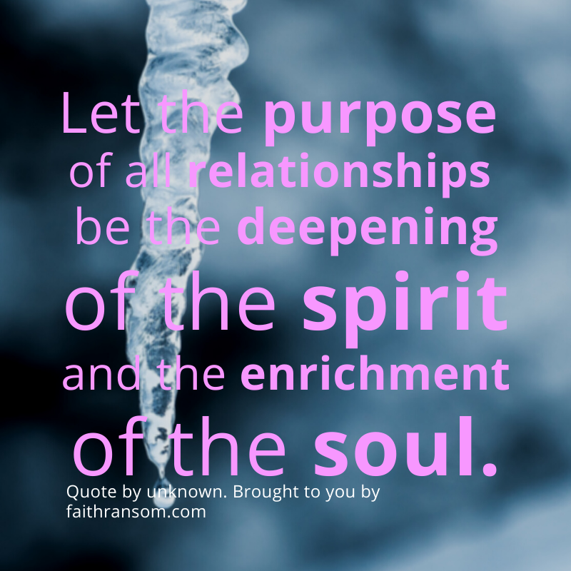 Let the purpose of all relationships be the deepening of the spirit and the enrichment of the soul